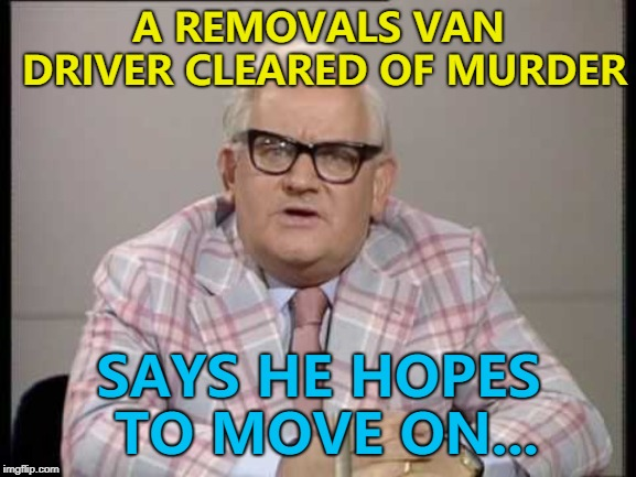 If a moving van is stationery, is it still a moving van? :) | A REMOVALS VAN DRIVER CLEARED OF MURDER SAYS HE HOPES TO MOVE ON... | image tagged in ronnie barker news,memes,removal van,crime,murder | made w/ Imgflip meme maker