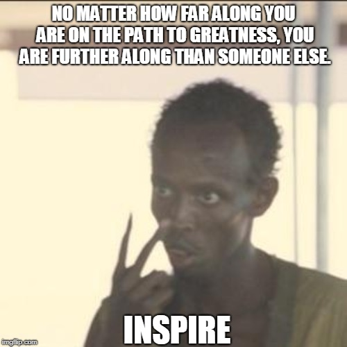 Look At Me Meme | NO MATTER HOW FAR ALONG YOU ARE ON THE PATH TO GREATNESS, YOU ARE FURTHER ALONG THAN SOMEONE ELSE. INSPIRE | image tagged in memes,look at me | made w/ Imgflip meme maker