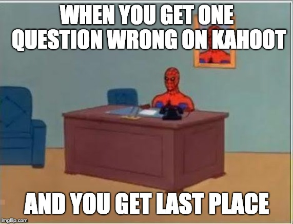 Spiderman Computer Desk Meme | WHEN YOU GET ONE QUESTION WRONG ON KAHOOT AND YOU GET LAST PLACE | image tagged in memes,spiderman computer desk,spiderman | made w/ Imgflip meme maker