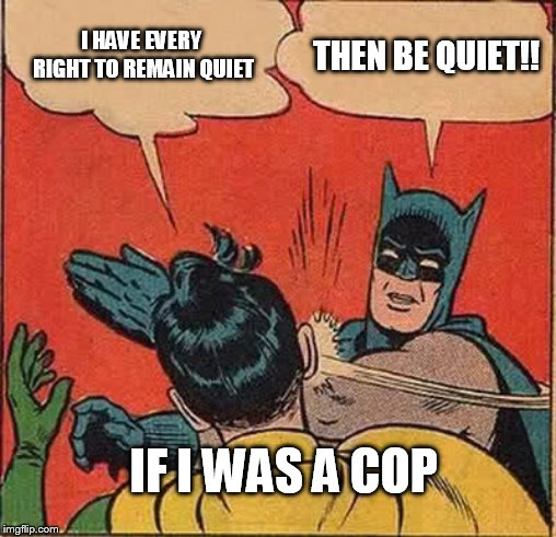 Batman Slapping Robin Meme | I HAVE EVERY RIGHT TO REMAIN QUIET THEN BE QUIET!! IF I WAS A COP | image tagged in memes,batman slapping robin | made w/ Imgflip meme maker