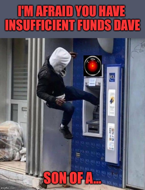 ...and I'm broke. | I'M AFRAID YOU HAVE INSUFFICIENT FUNDS DAVE SON OF A... | image tagged in hal 9000,atm,insufficient funds,memes,funny | made w/ Imgflip meme maker