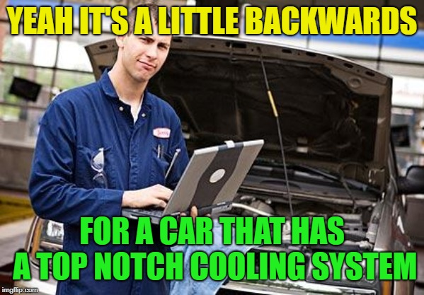 Internet Mechanic | YEAH IT'S A LITTLE BACKWARDS FOR A CAR THAT HAS A TOP NOTCH COOLING SYSTEM | image tagged in internet mechanic | made w/ Imgflip meme maker