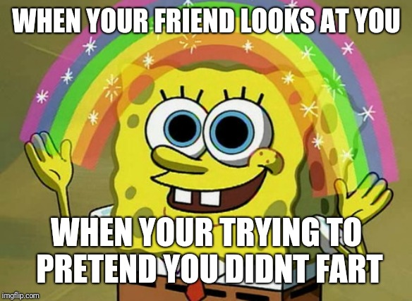 Imagination Spongebob Meme | WHEN YOUR FRIEND LOOKS AT YOU WHEN YOUR TRYING TO PRETEND YOU DIDNT FART | image tagged in memes,imagination spongebob | made w/ Imgflip meme maker