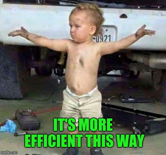 mechanic kid | IT'S MORE EFFICIENT THIS WAY | image tagged in mechanic kid | made w/ Imgflip meme maker