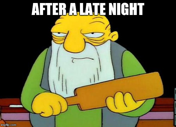 That's a paddlin' Meme | AFTER A LATE NIGHT | image tagged in memes,that's a paddlin' | made w/ Imgflip meme maker