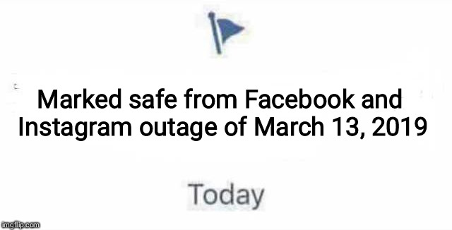 Marked Safe From | Marked safe from Facebook and Instagram outage of March 13, 2019 | image tagged in marked safe from | made w/ Imgflip meme maker