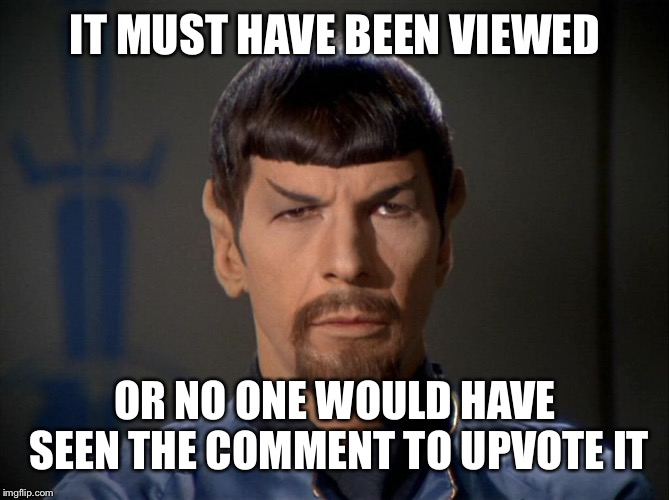 Evil Spock | IT MUST HAVE BEEN VIEWED OR NO ONE WOULD HAVE SEEN THE COMMENT TO UPVOTE IT | image tagged in evil spock | made w/ Imgflip meme maker