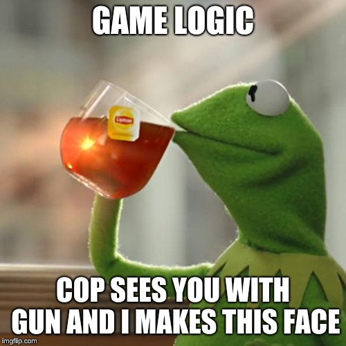 But Thats None Of My Business Meme | GAME LOGIC COP SEES YOU WITH GUN AND I MAKES THIS FACE | image tagged in memes,but thats none of my business,kermit the frog | made w/ Imgflip meme maker