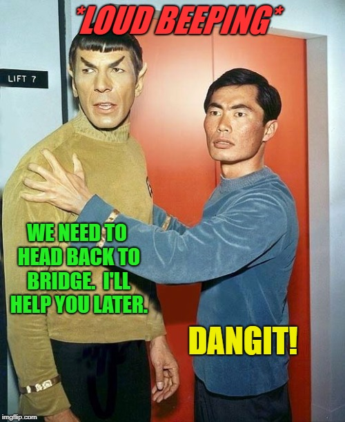 *LOUD BEEPING* DANGIT! WE NEED TO HEAD BACK TO BRIDGE.  I'LL HELP YOU LATER. | made w/ Imgflip meme maker