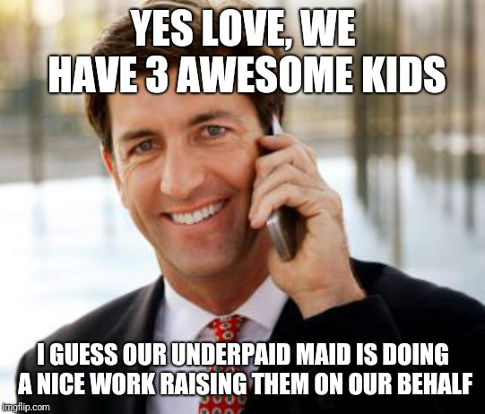 This is something I find sickening in the 1st world. |  YES LOVE, WE HAVE 3 AWESOME KIDS; I GUESS OUR UNDERPAID MAID IS DOING A NICE WORK RAISING THEM ON OUR BEHALF | image tagged in memes,arrogant rich man | made w/ Imgflip meme maker
