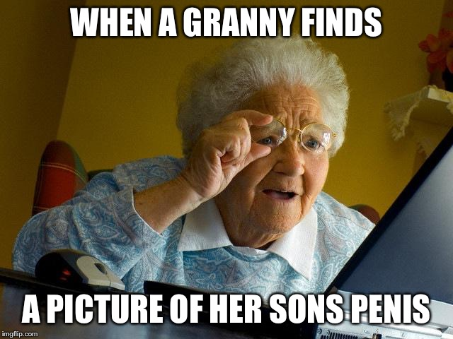 Grandma Finds The Internet Meme | WHEN A GRANNY FINDS A PICTURE OF HER SONS P**IS | image tagged in memes,grandma finds the internet | made w/ Imgflip meme maker