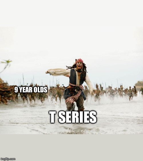 Jack Sparrow Being Chased Meme | 9 YEAR OLDS T SERIES | image tagged in memes,jack sparrow being chased | made w/ Imgflip meme maker
