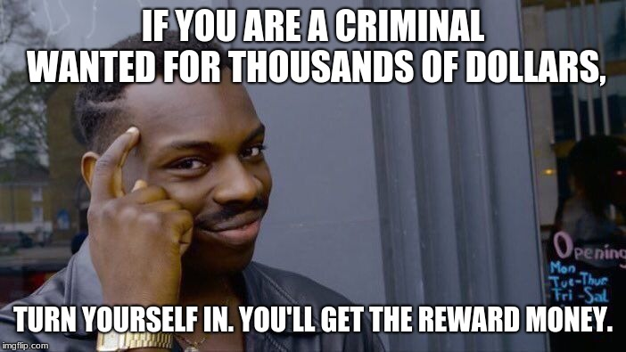 Roll Safe Think About It Meme | IF YOU ARE A CRIMINAL WANTED FOR THOUSANDS OF DOLLARS, TURN YOURSELF IN. YOU'LL GET THE REWARD MONEY. | image tagged in memes,roll safe think about it | made w/ Imgflip meme maker