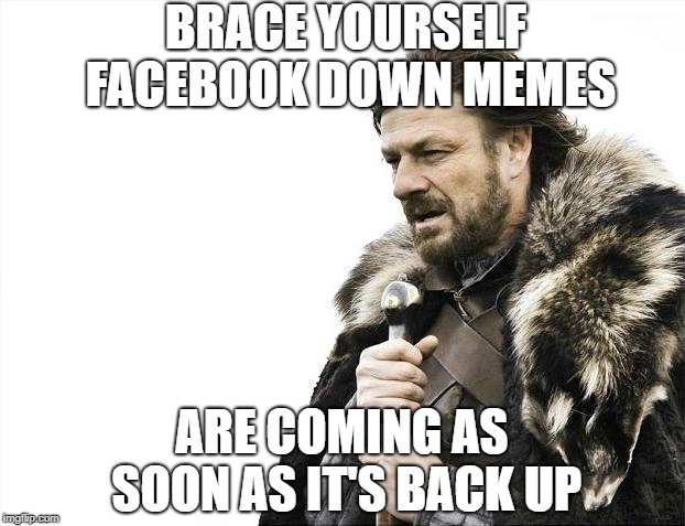 Again??? | BRACE YOURSELF FACEBOOK DOWN MEMES ARE COMING AS SOON AS IT'S BACK UP | image tagged in memes,brace yourselves x is coming,facebook | made w/ Imgflip meme maker