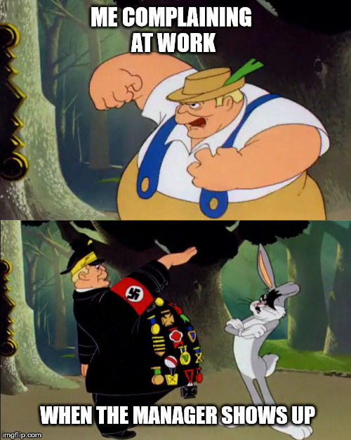 hail management  | ME COMPLAINING AT WORK WHEN THE MANAGER SHOWS UP | image tagged in bugs bunny | made w/ Imgflip meme maker
