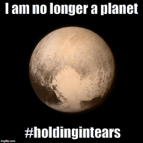Pluto | I am no longer a planet #holdingintears | image tagged in pluto | made w/ Imgflip meme maker