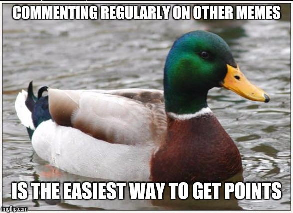 Actual Advice Mallard Meme | COMMENTING REGULARLY ON OTHER MEMES IS THE EASIEST WAY TO GET POINTS | image tagged in memes,actual advice mallard | made w/ Imgflip meme maker