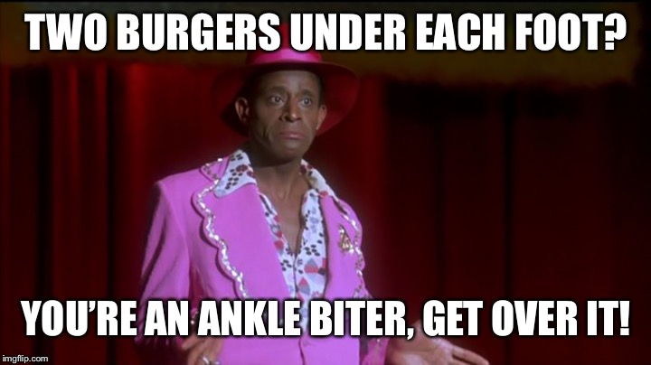 TWO BURGERS UNDER EACH FOOT? YOU'RE AN ANKLE BITER, GET OVER IT! | made w/ Imgflip meme maker