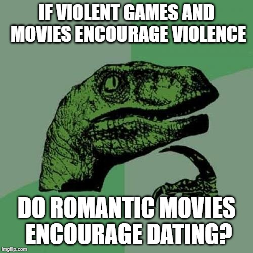 Whenever I see someone watching Romance movies, they always have no partner and never lost their virginity. | IF VIOLENT GAMES AND MOVIES ENCOURAGE VIOLENCE DO ROMANTIC MOVIES ENCOURAGE DATING? | image tagged in memes,philosoraptor | made w/ Imgflip meme maker