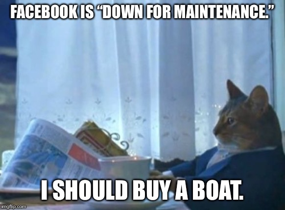 "Now Facebook users have time to do something else | FACEBOOK IS ""DOWN FOR MAINTENANCE."" I SHOULD BUY A BOAT. 