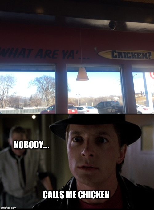 Nobody calls me chicken | CALLS ME CHICKEN NOBODY.... | image tagged in chicken,marty mcfly,nobody calls me chicken | made w/ Imgflip meme maker