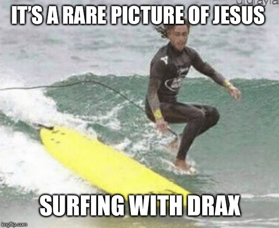 IT'S A RARE PICTURE OF JESUS SURFING WITH DRAX | image tagged in jesus surfing | made w/ Imgflip meme maker