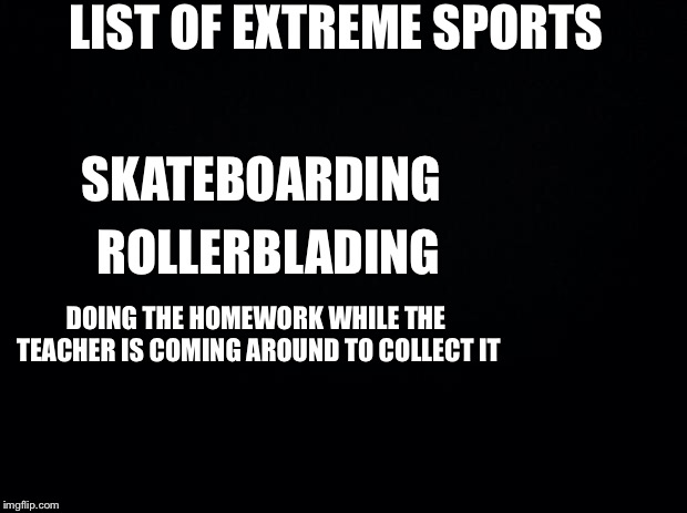Black background | LIST OF EXTREME SPORTS SKATEBOARDING ROLLERBLADING DOING THE HOMEWORK WHILE THE TEACHER IS COMING AROUND TO COLLECT IT | image tagged in black background | made w/ Imgflip meme maker