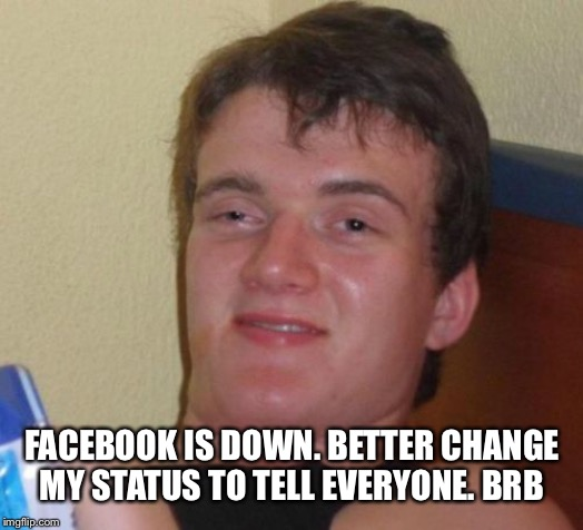 10 Guy Meme | FACEBOOK IS DOWN. BETTER CHANGE MY STATUS TO TELL EVERYONE. BRB | image tagged in memes,10 guy | made w/ Imgflip meme maker