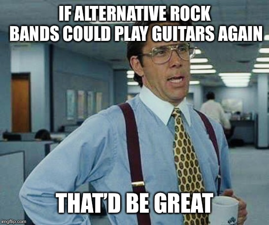 Rock n roll | IF ALTERNATIVE ROCK BANDS COULD PLAY GUITARS AGAIN THAT'D BE GREAT | image tagged in thatd be great,alternative rock,rock and roll | made w/ Imgflip meme maker