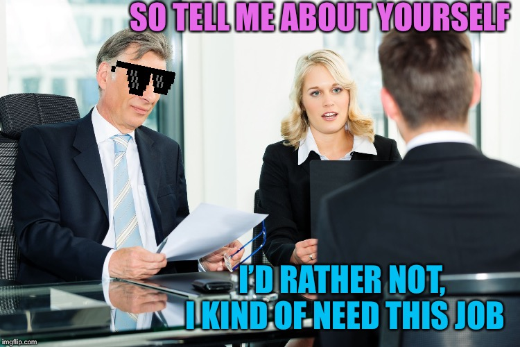 job interview |  SO TELL ME ABOUT YOURSELF; I'D RATHER NOT, I KIND OF NEED THIS JOB | image tagged in job interview,memes | made w/ Imgflip meme maker