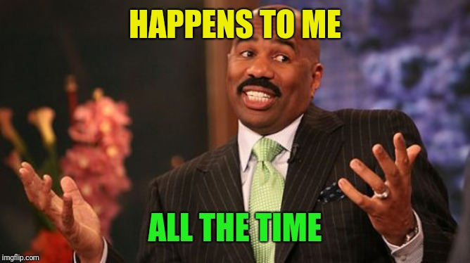 Steve Harvey Meme | HAPPENS TO ME ALL THE TIME | image tagged in memes,steve harvey | made w/ Imgflip meme maker