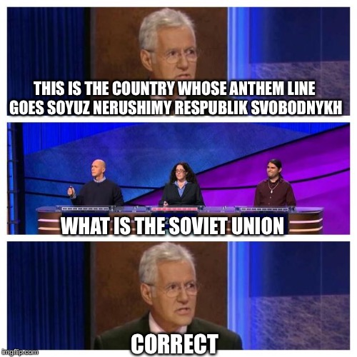 Jeopardy | THIS IS THE COUNTRY WHOSE ANTHEM LINE GOES SOYUZ NERUSHIMY RESPUBLIK SVOBODNYKH WHAT IS THE SOVIET UNION CORRECT | image tagged in jeopardy,memes,soviet union,stalin | made w/ Imgflip meme maker