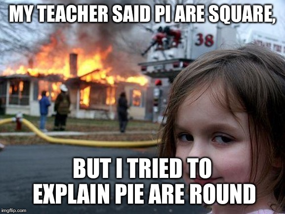 Pi day! | MY TEACHER SAID PI ARE SQUARE, BUT I TRIED TO EXPLAIN PIE ARE ROUND | image tagged in memes,disaster girl,pie | made w/ Imgflip meme maker