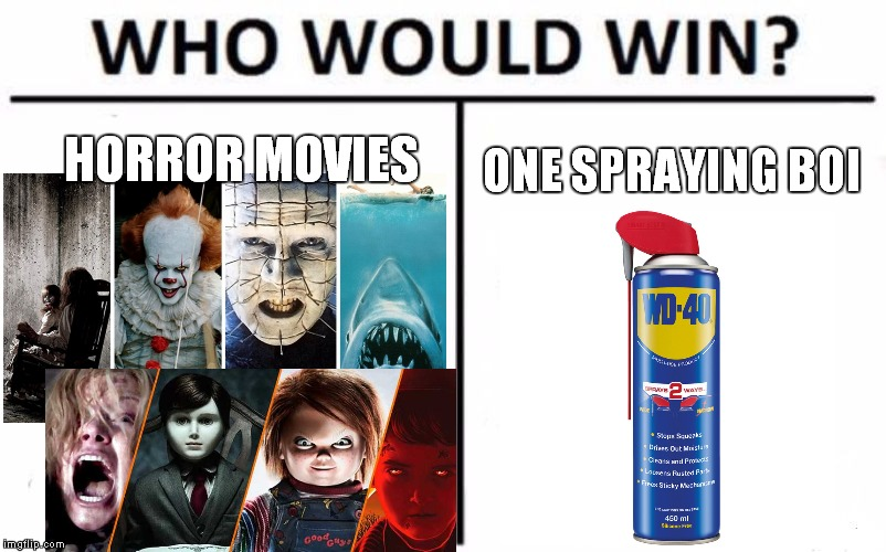 Horror Movies vs WD-40 | HORROR MOVIES ONE SPRAYING BOI | image tagged in memes,who would win,horror,horror movie,wd40,wd-40 | made w/ Imgflip meme maker