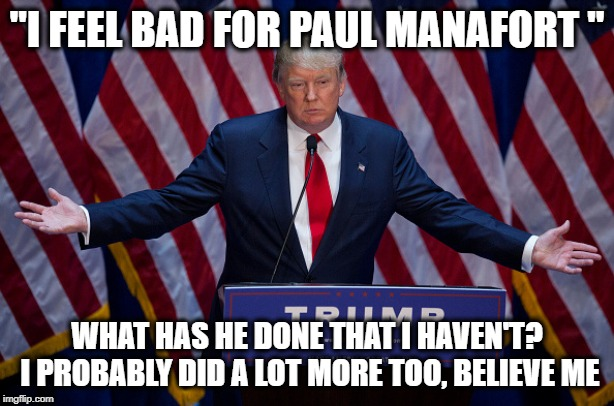 "If you cant see the wide spread corruption by now | ""I FEEL BAD FOR PAUL MANAFORT "" WHAT HAS HE DONE THAT I HAVEN'T? I PROBABLY DID A LOT MORE TOO, BELIEVE ME 