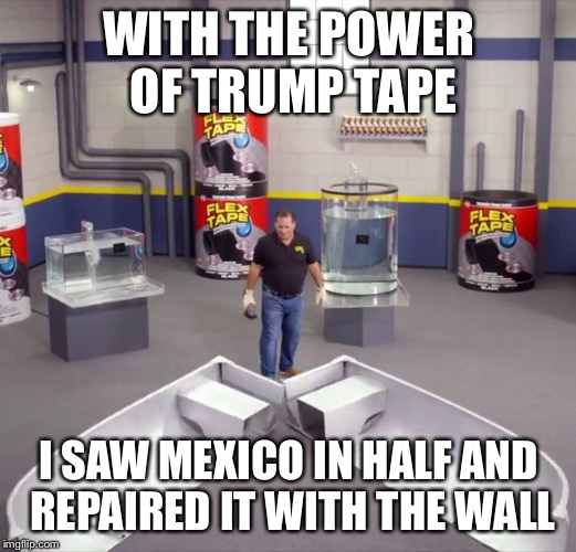 I sawed this boat in half | WITH THE POWER OF TRUMP TAPE I SAW MEXICO IN HALF AND REPAIRED IT WITH THE WALL | image tagged in i sawed this boat in half,memes,politics,trump wall,mexico | made w/ Imgflip meme maker