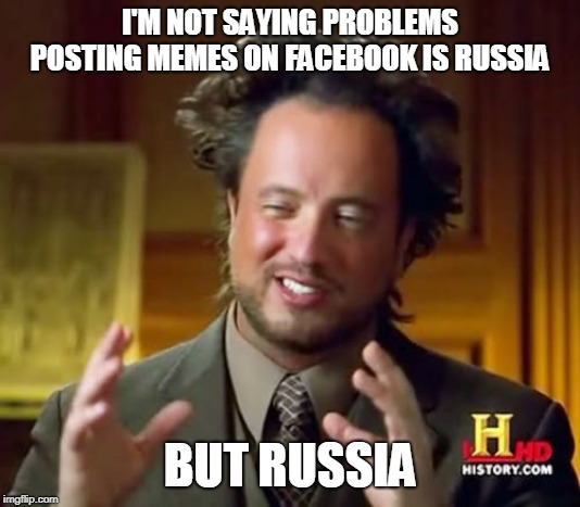 Ancient Aliens Meme | I'M NOT SAYING PROBLEMS POSTING MEMES ON FACEBOOK IS RUSSIA BUT RUSSIA | image tagged in memes,ancient aliens | made w/ Imgflip meme maker