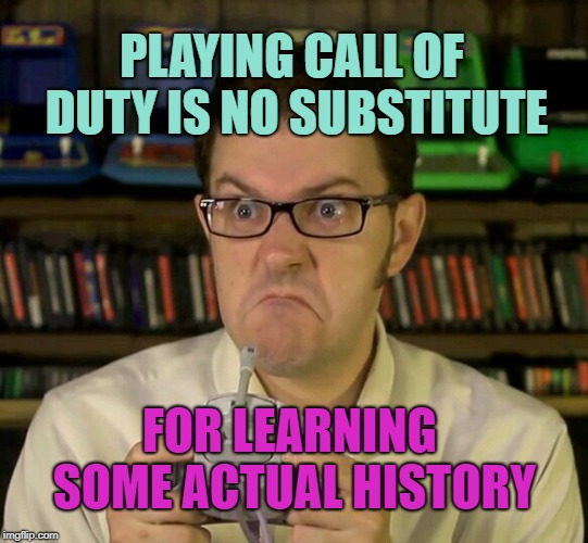 PLAYING CALL OF DUTY IS NO SUBSTITUTE FOR LEARNING SOME ACTUAL HISTORY | image tagged in angry video game nerd | made w/ Imgflip meme maker