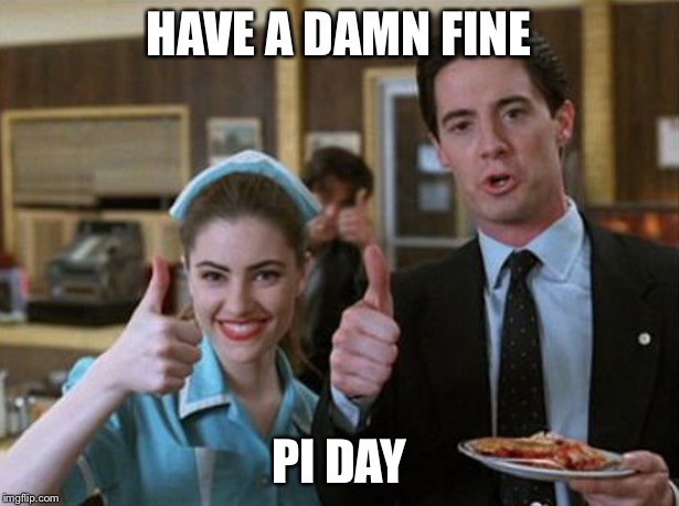HAVE A DAMN FINE PI DAY | image tagged in twin-peaks-pie | made w/ Imgflip meme maker