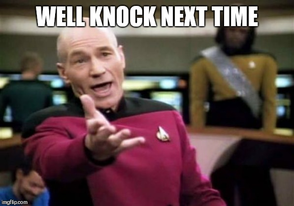 Picard Wtf Meme | WELL KNOCK NEXT TIME | image tagged in memes,picard wtf | made w/ Imgflip meme maker