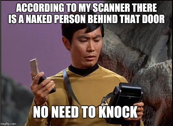 gaydar sulu star trek | ACCORDING TO MY SCANNER THERE IS A NAKED PERSON BEHIND THAT DOOR NO NEED TO KNOCK | image tagged in gaydar sulu star trek | made w/ Imgflip meme maker