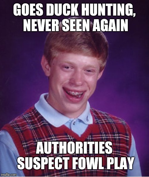 Bad Luck Brian Meme | GOES DUCK HUNTING, NEVER SEEN AGAIN AUTHORITIES SUSPECT FOWL PLAY | image tagged in memes,bad luck brian | made w/ Imgflip meme maker