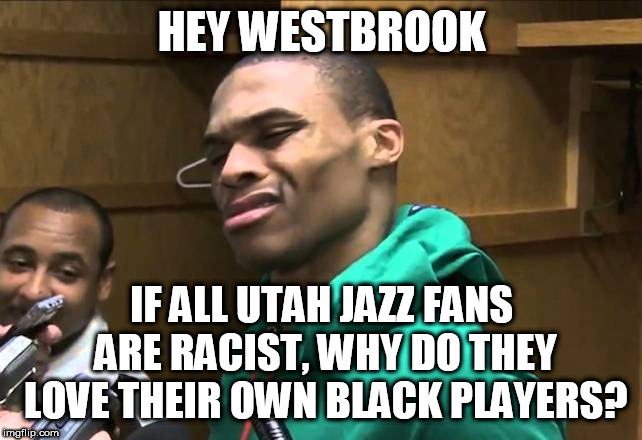 Russell Westbrook |  HEY WESTBROOK; IF ALL UTAH JAZZ FANS ARE RACIST, WHY DO THEY LOVE THEIR OWN BLACK PLAYERS? | image tagged in russell westbrook | made w/ Imgflip meme maker