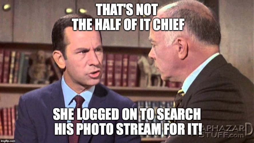 Would you believe | THAT'S NOT THE HALF OF IT CHIEF SHE LOGGED ON TO SEARCH HIS PHOTO STREAM FOR IT! | image tagged in would you believe | made w/ Imgflip meme maker