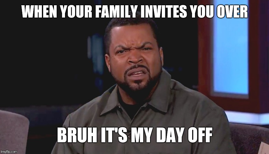 Really? Ice Cube | WHEN YOUR FAMILY INVITES YOU OVER BRUH IT'S MY DAY OFF | image tagged in really ice cube | made w/ Imgflip meme maker