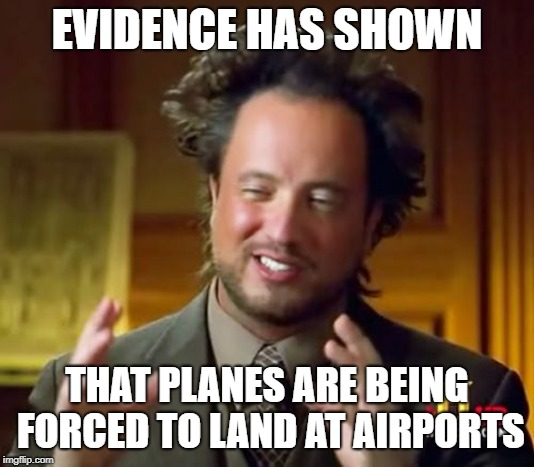 This is a violation of the Airplane Rights Act! | EVIDENCE HAS SHOWN THAT PLANES ARE BEING FORCED TO LAND AT AIRPORTS | image tagged in memes,ancient aliens,airplane,funny,conspiracy | made w/ Imgflip meme maker