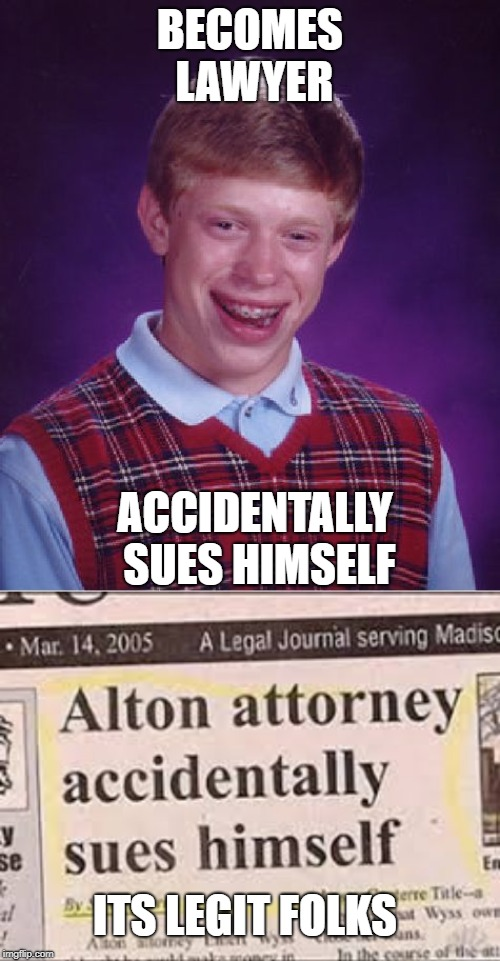Brian had a really bad day... | BECOMES LAWYER ACCIDENTALLY SUES HIMSELF ITS LEGIT FOLKS | image tagged in memes,bad luck brian,lawyers,funny,seems legit | made w/ Imgflip meme maker