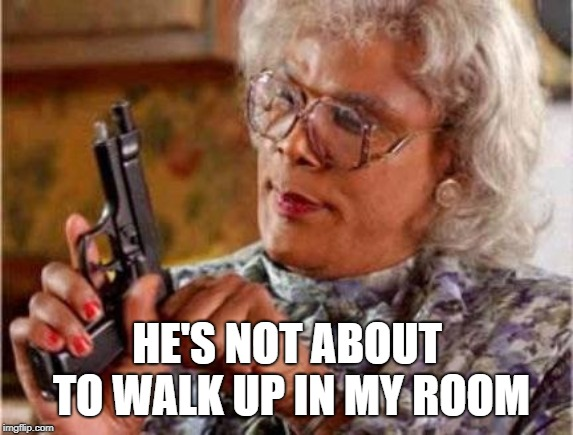 Madea | HE'S NOT ABOUT TO WALK UP IN MY ROOM | image tagged in madea | made w/ Imgflip meme maker