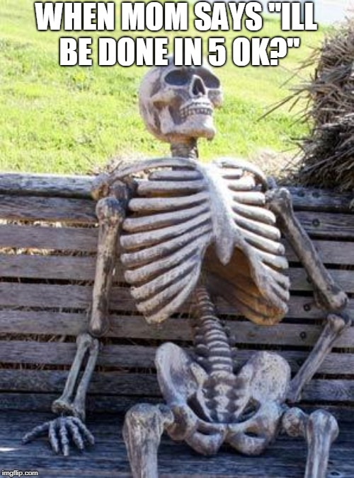 "Waiting Skeleton Meme | WHEN MOM SAYS ""ILL BE DONE IN 5 OK?"" 