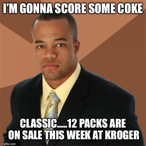 Successful Black Man | I'M GONNA SCORE SOME COKE CLASSIC.....12 PACKS ARE ON SALE THIS WEEK AT KROGER | image tagged in memes,successful black man | made w/ Imgflip meme maker